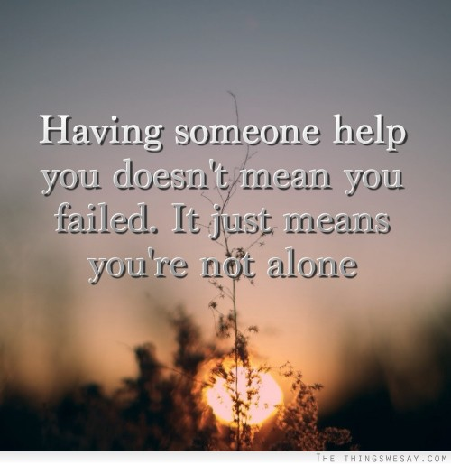 having someone help you does not mean you failed you are not alone - blog 8.25.14