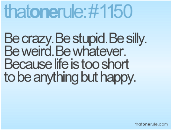 life is too short to be anything but happy